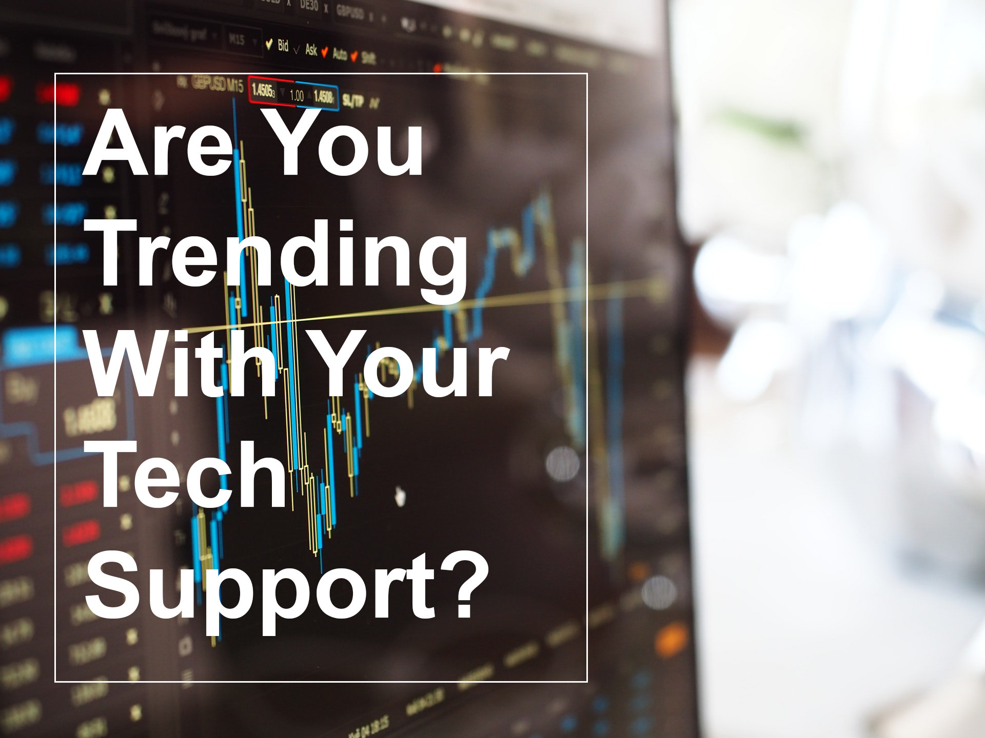 ARE YOU TRENDING WITH YOUR TECH SUPPORT?